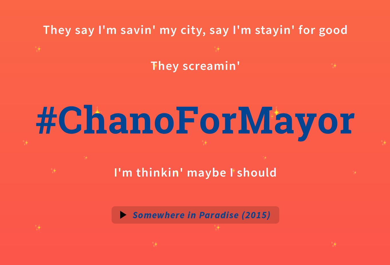 "An excerpt from chano4mayor.com. Text is excerpted from Chance's song ""Somewhere in Paradise"". It reads: ""They say I'm savin' my city, say I'm stayin' for good, they screamin' #chano4mayor, I'm thinkin' maybe I  should"""